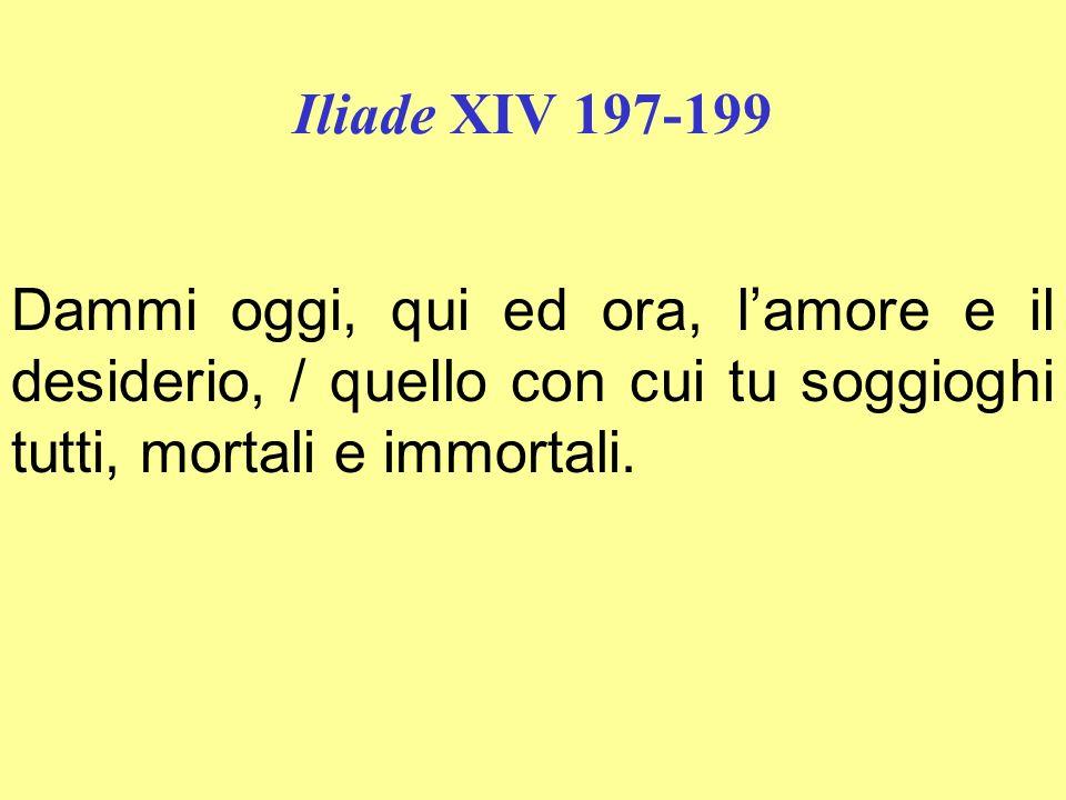 Iliade XIV 197-199 Dammi oggi, qui ed ora, lamore e il desiderio, / quello con cui tu soggioghi tutti, mortali e immortali.