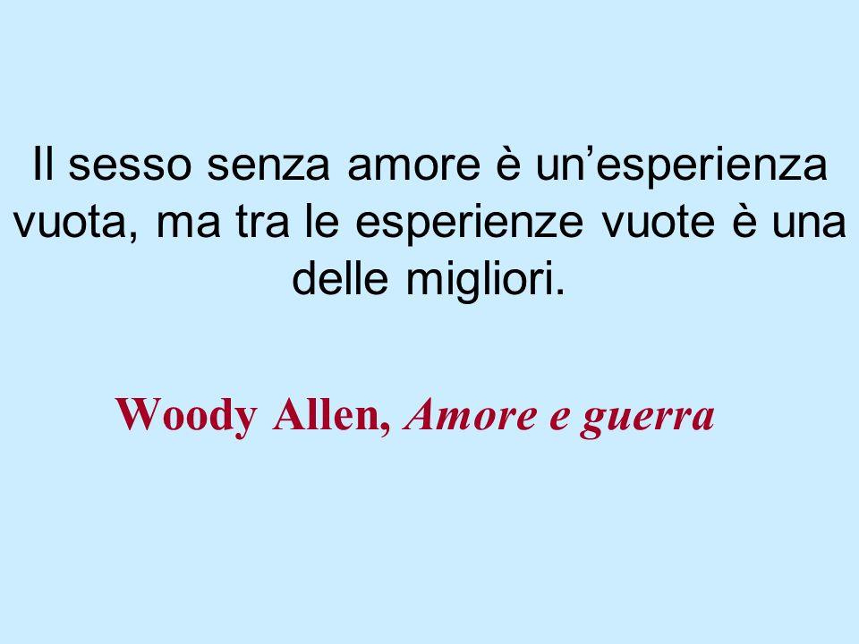 Woody Allen, Amore e guerra Il sesso senza amore è unesperienza vuota, ma tra le esperienze vuote è una delle migliori.