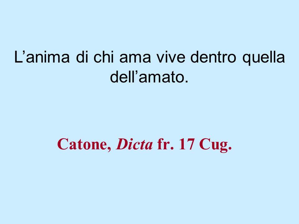 Catone, Dicta fr. 17 Cug. Lanima di chi ama vive dentro quella dellamato.