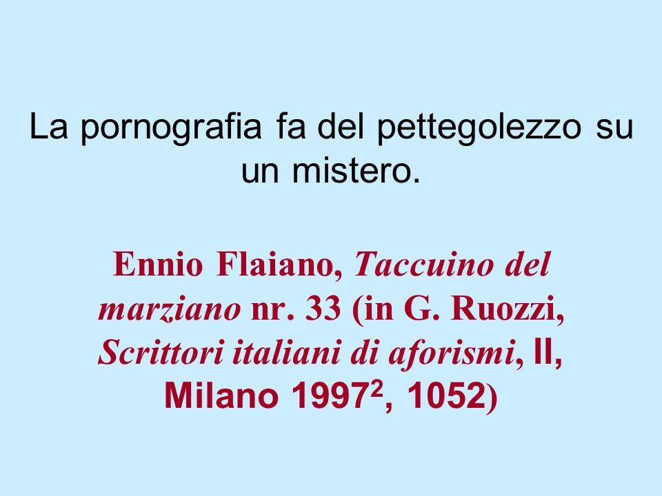 Ennio Flaiano, Taccuino del marziano nr. 33 (in G. Ruozzi, Scrittori italiani di aforismi, II, Milano 1997 2, 1052 ) La pornografia fa del pettegolezz