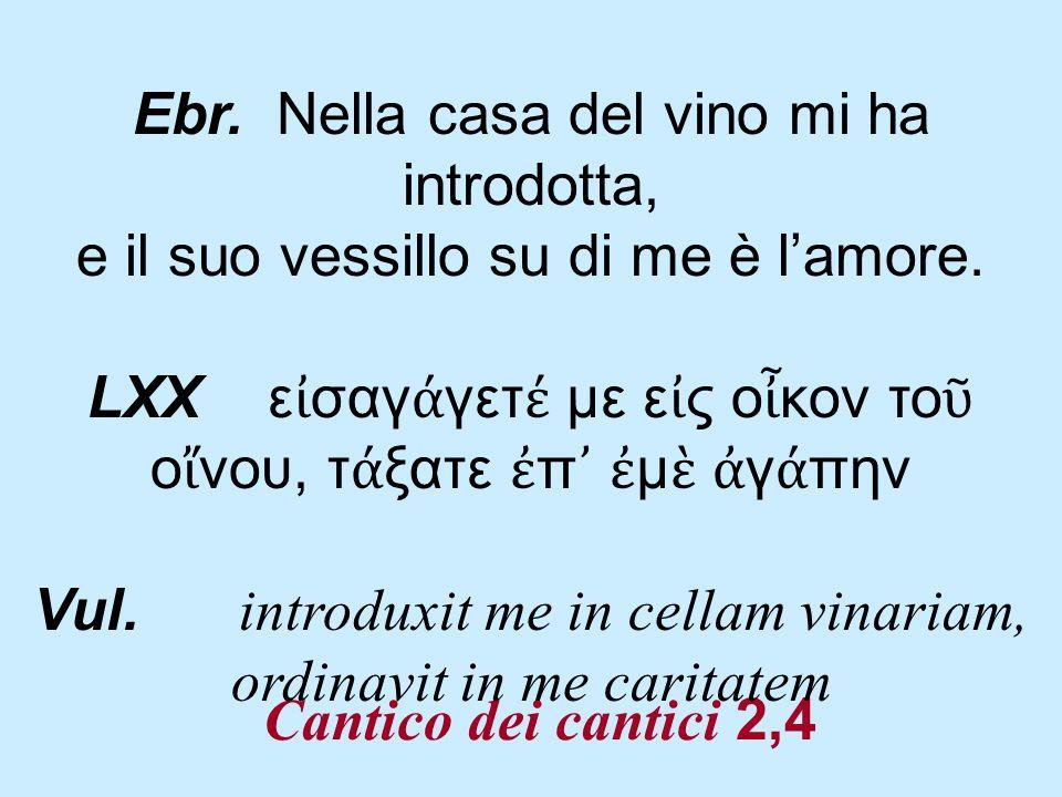 Cantico dei cantici 2,4 Ebr. Nella casa del vino mi ha introdotta, e il suo vessillo su di me è lamore. LXX ε σαγ γετ με ε ς ο κον το ο νου, τ ξατε π