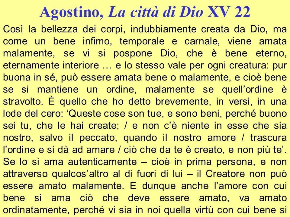 Agostino, La città di Dio XV 22 Così la bellezza dei corpi, indubbiamente creata da Dio, ma come un bene infimo, temporale e carnale, viene amata mala