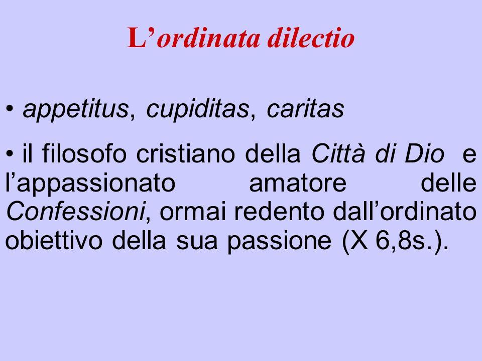Lordinata dilectio appetitus, cupiditas, caritas il filosofo cristiano della Città di Dio e lappassionato amatore delle Confessioni, ormai redento dal