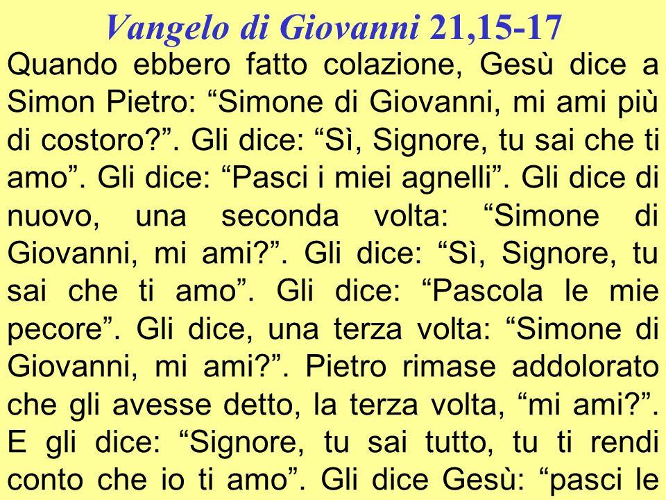 Vangelo di Giovanni 21,15-17 Quando ebbero fatto colazione, Gesù dice a Simon Pietro: Simone di Giovanni, mi ami più di costoro?. Gli dice: Sì, Signor