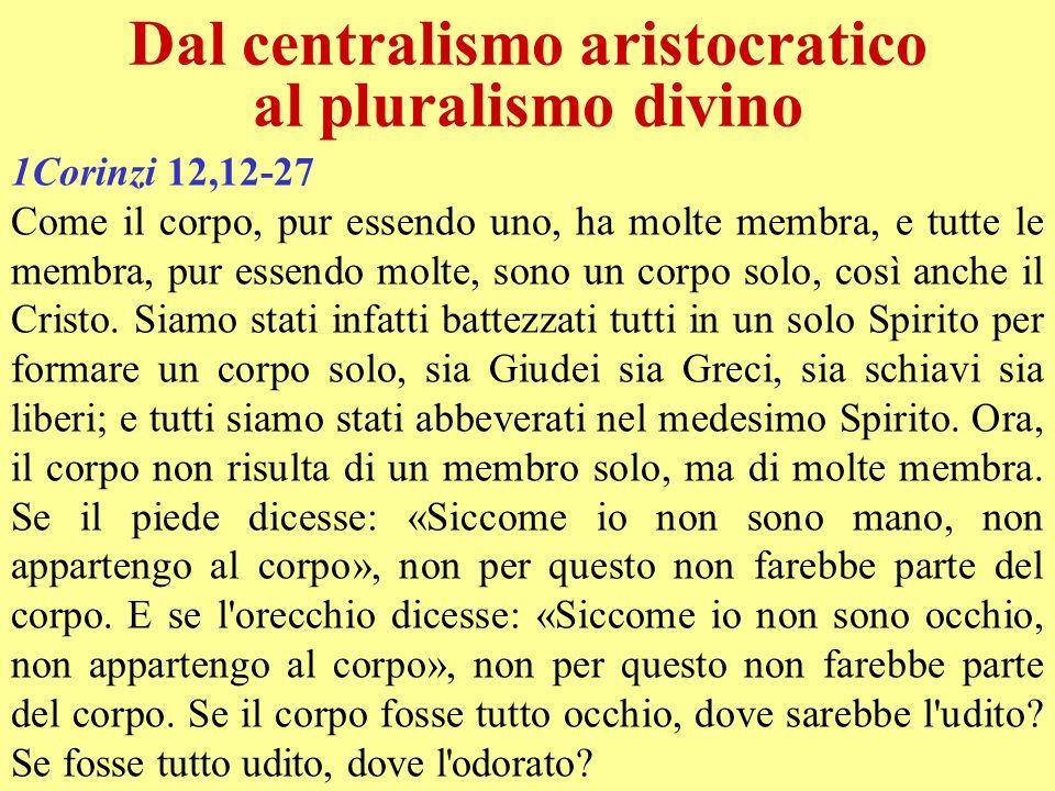 Dal centralismo aristocratico al pluralismo divino 1Corinzi 12,12-27 Come il corpo, pur essendo uno, ha molte membra, e tutte le membra, pur essendo m