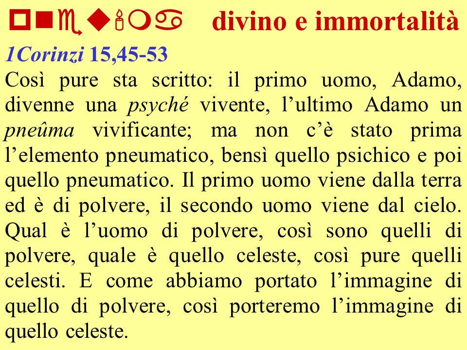 pneu ma divino e immortalità 1Corinzi 15,45-53 Così pure sta scritto: il primo uomo, Adamo, divenne una psyché vivente, lultimo Adamo un pneûma vivifi