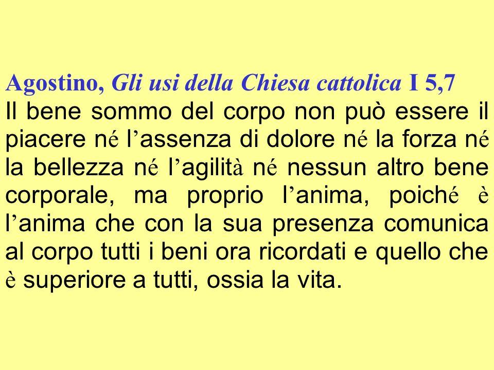 Agostino, Gli usi della Chiesa cattolica I 5,7 Il bene sommo del corpo non può essere il piacere n é l assenza di dolore n é la forza n é la bellezza