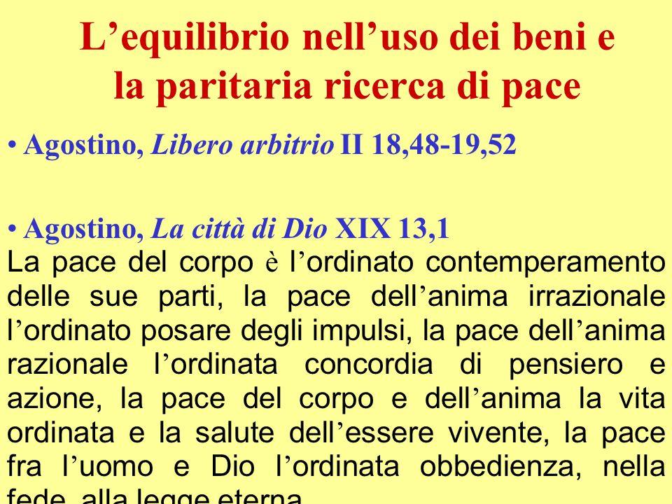Agostino, Libero arbitrio II 18,48-19,52 Lequilibrio nelluso dei beni e la paritaria ricerca di pace Agostino, La città di Dio XIX 13,1 La pace del co