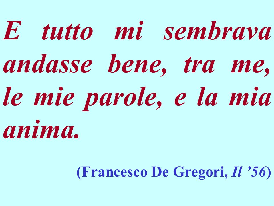 E tutto mi sembrava andasse bene, tra me, le mie parole, e la mia anima. (Francesco De Gregori, Il 56)