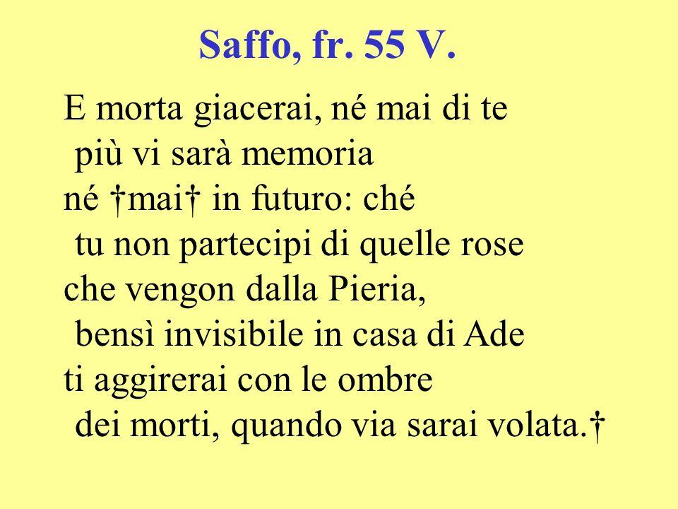 Saffo, fr. 55 V. E morta giacerai, né mai di te più vi sarà memoria né mai in futuro: ché tu non partecipi di quelle rose che vengon dalla Pieria, ben