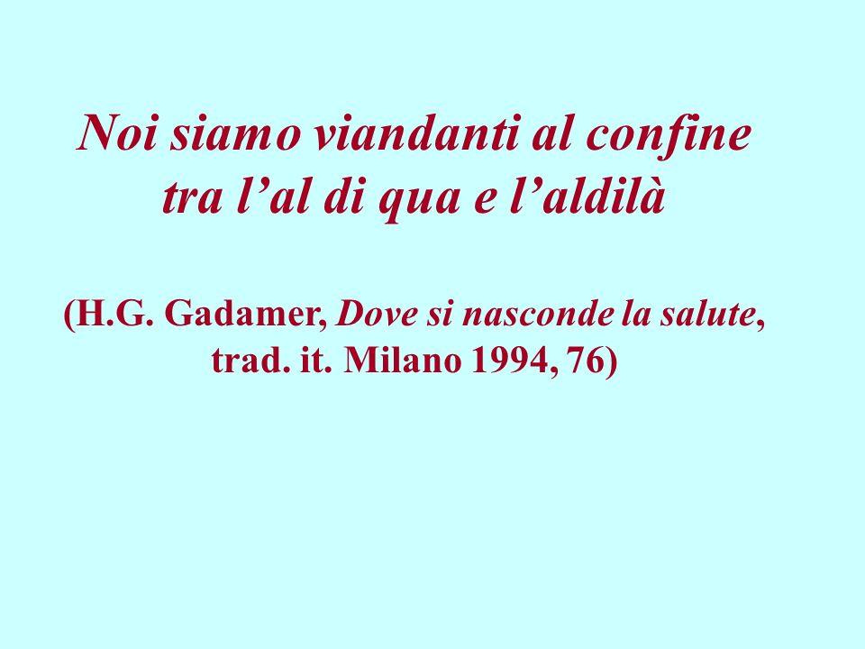 Noi siamo viandanti al confine tra lal di qua e laldilà (H.G. Gadamer, Dove si nasconde la salute, trad. it. Milano 1994, 76)
