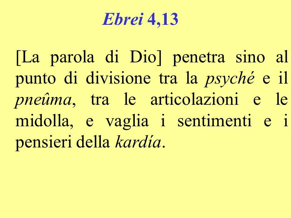 Ebrei 4,13 [La parola di Dio] penetra sino al punto di divisione tra la psyché e il pneûma, tra le articolazioni e le midolla, e vaglia i sentimenti e