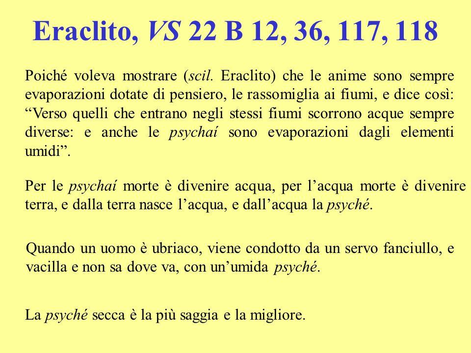 Eraclito, VS 22 B 12, 36, 117, 118 Poiché voleva mostrare (scil. Eraclito) che le anime sono sempre evaporazioni dotate di pensiero, le rassomiglia ai