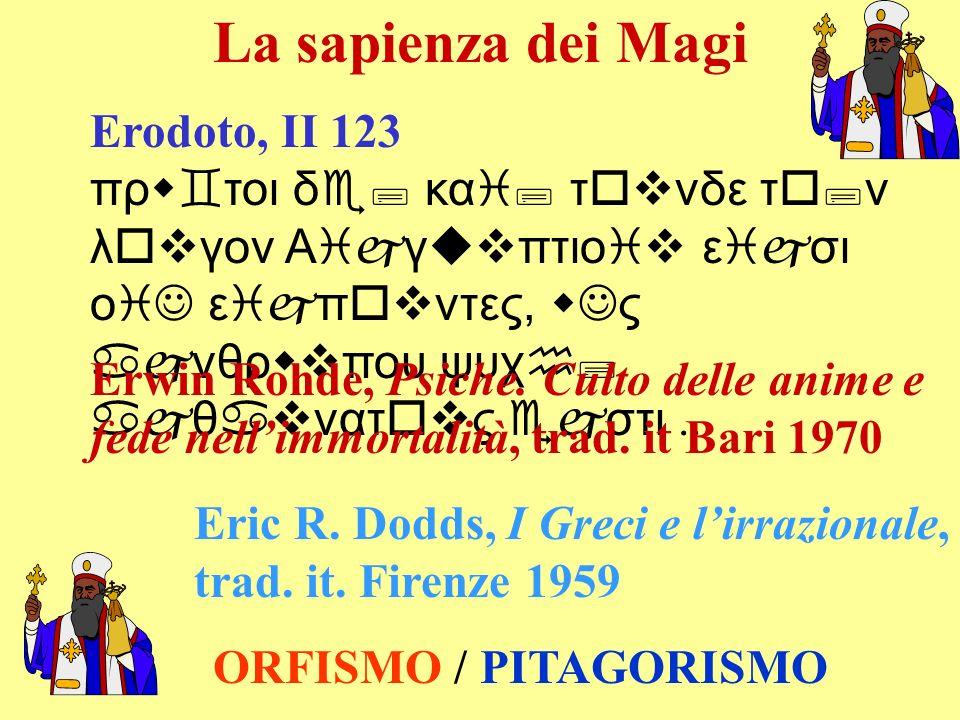 La sapienza dei Magi Erodoto, II 123 πρw`τοι δe; καi; τovνδε τo;ν λovγον Αijγuvπτιοiv εijσι οiJ εijπovντες, wJς ajνθρwvπου ψυχh; ajθavνατovς ejστι...