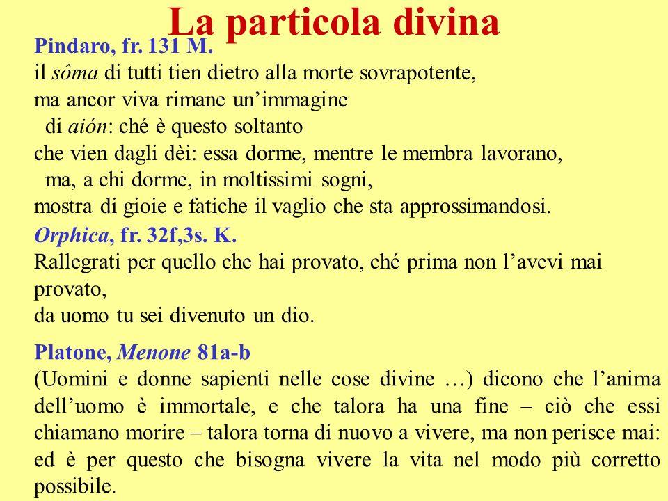 La particola divina Pindaro, fr. 131 M. il sôma di tutti tien dietro alla morte sovrapotente, ma ancor viva rimane unimmagine di aión: ché è questo so