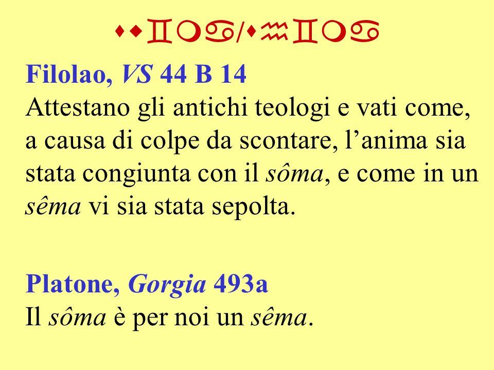 sw`ma / sh`ma Filolao, VS 44 B 14 Attestano gli antichi teologi e vati come, a causa di colpe da scontare, lanima sia stata congiunta con il sôma, e c