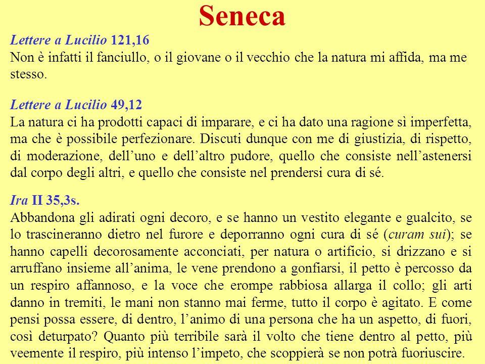 Seneca Lettere a Lucilio 121,16 Non è infatti il fanciullo, o il giovane o il vecchio che la natura mi affida, ma me stesso. Lettere a Lucilio 49,12 L