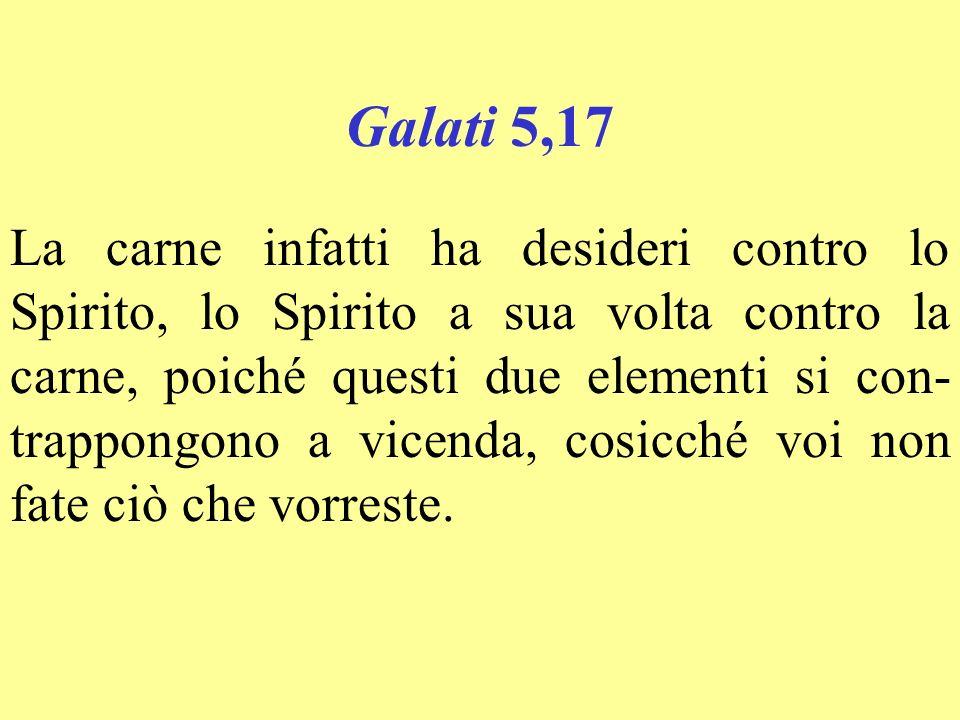 Galati 5,17 La carne infatti ha desideri contro lo Spirito, lo Spirito a sua volta contro la carne, poiché questi due elementi si con- trappongono a v