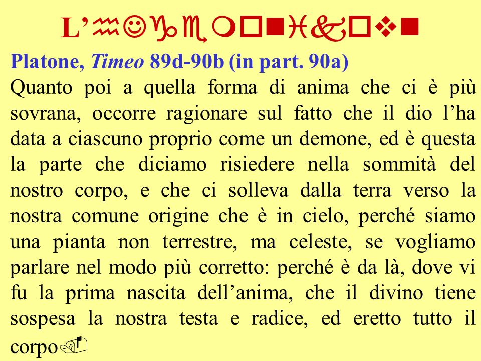 L hJgemonikovn Platone, Timeo 89d-90b (in part. 90a) Quanto poi a quella forma di anima che ci è più sovrana, occorre ragionare sul fatto che il dio l