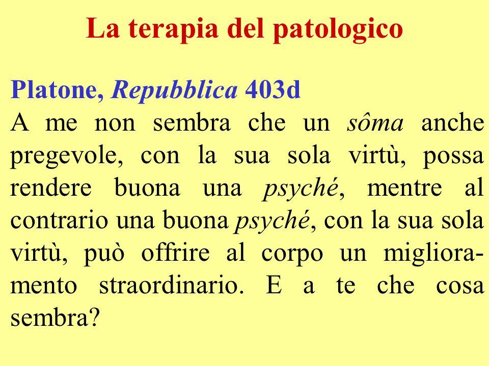 La terapia del patologico Platone, Repubblica 403d A me non sembra che un sôma anche pregevole, con la sua sola virtù, possa rendere buona una psyché,