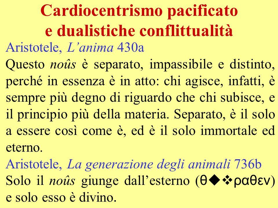 Cardiocentrismo pacificato e dualistiche conflittualità Aristotele, Lanima 430a Questo noûs è separato, impassibile e distinto, perché in essenza è in