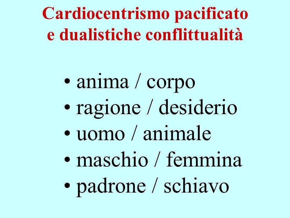 Cardiocentrismo pacificato e dualistiche conflittualità anima / corpo ragione / desiderio uomo / animale maschio / femmina padrone / schiavo