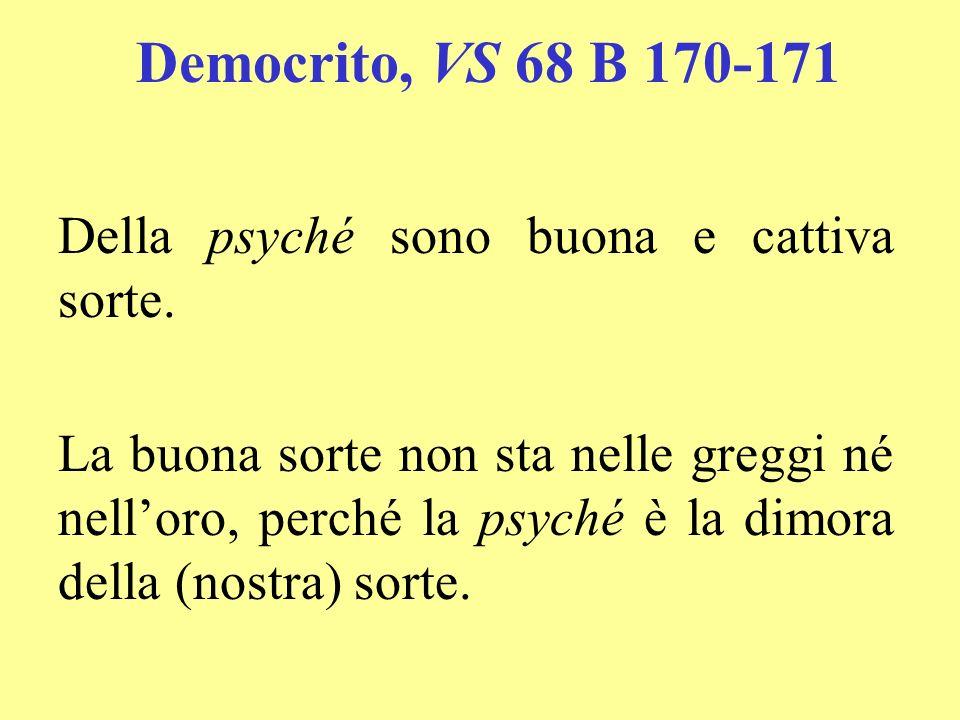 Democrito, VS 68 B 170-171 Della psyché sono buona e cattiva sorte. La buona sorte non sta nelle greggi né nelloro, perché la psyché è la dimora della