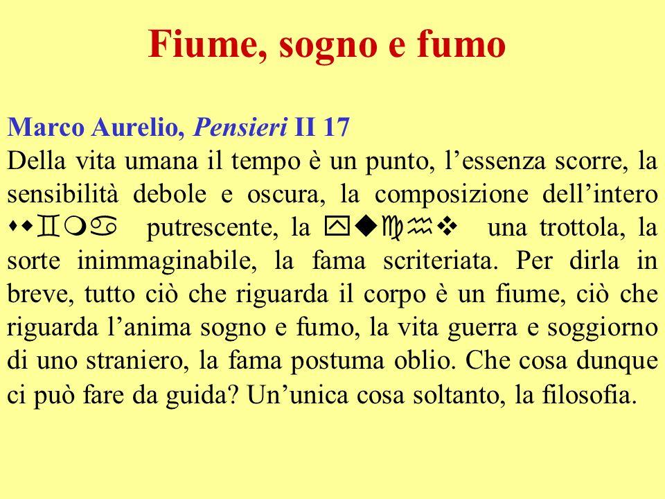Fiume, sogno e fumo Marco Aurelio, Pensieri II 17 Della vita umana il tempo è un punto, lessenza scorre, la sensibilità debole e oscura, la composizio