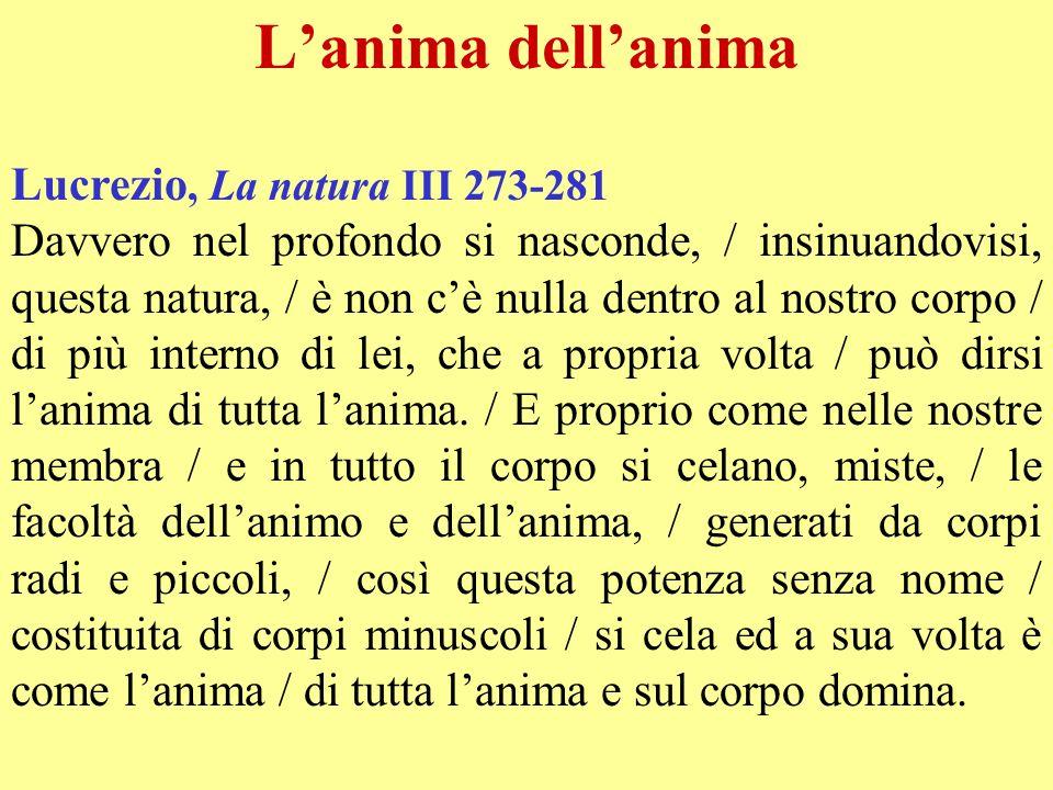 Lanima dellanima Lucrezio, La natura III 273-281 Davvero nel profondo si nasconde, / insinuandovisi, questa natura, / è non cè nulla dentro al nostro