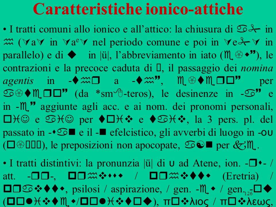 126 Caratteristiche ionico-attiche I tratti comuni allo ionico e allattico: la chiusura di a in h ( a in a e nel periodo comune e poi in e in parallel