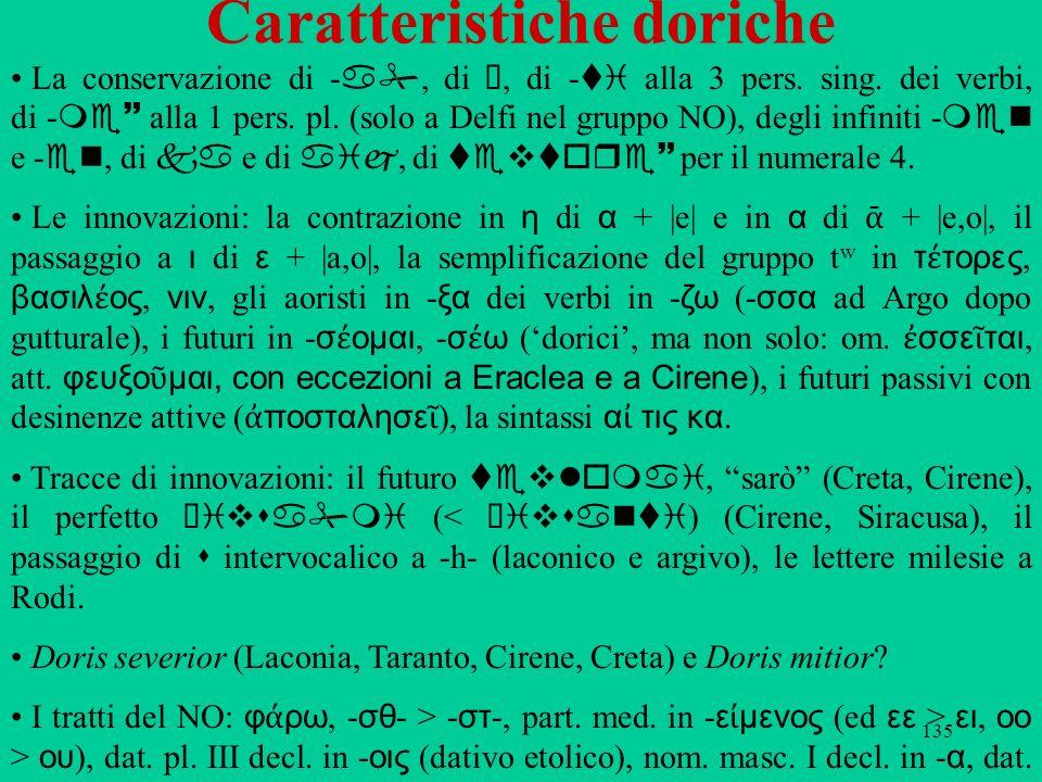 135 Caratteristiche doriche La conservazione di a, di ü, di ti alla 3 pers. sing. dei verbi, di me~ alla 1 pers. pl. (solo a Delfi nel gruppo NO), deg