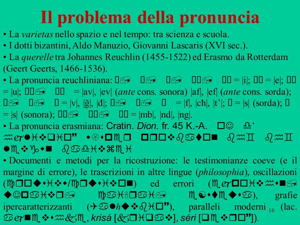 16 Il problema della pronuncia La varietas nello spazio e nel tempo: tra scienza e scuola. I dotti bizantini, Aldo Manuzio, Giovanni Lascaris (XVI sec