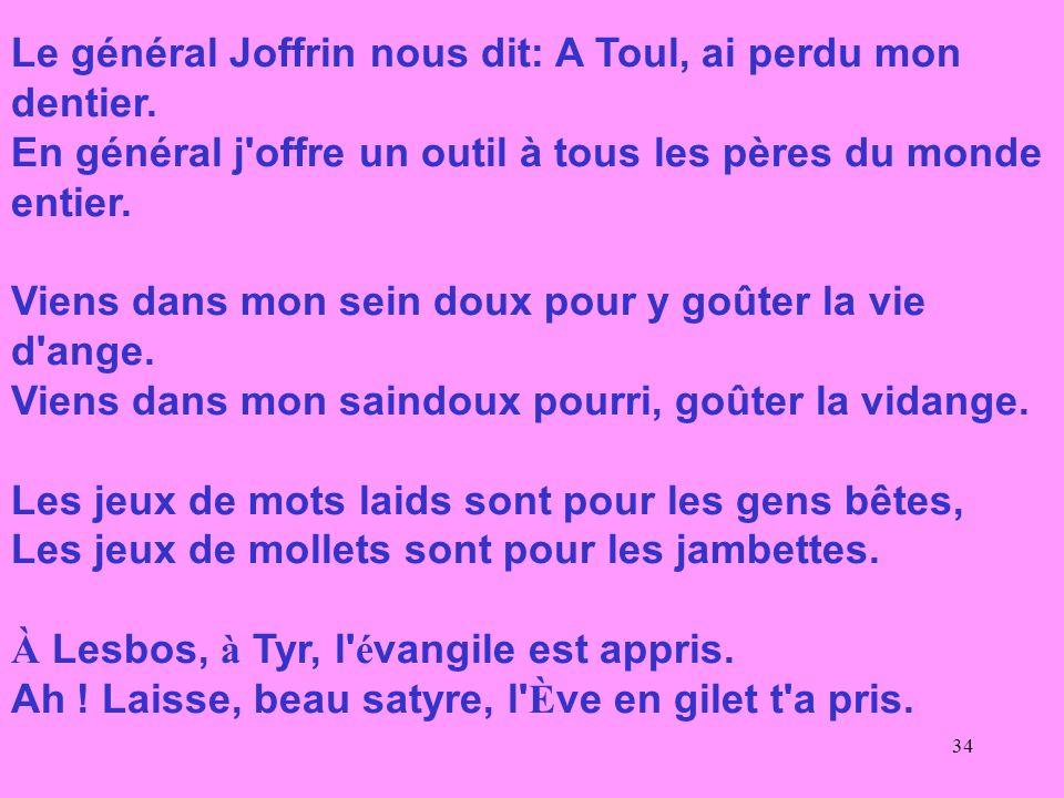 34 Le général Joffrin nous dit: A Toul, ai perdu mon dentier. En général j'offre un outil à tous les pères du monde entier. Viens dans mon sein doux p