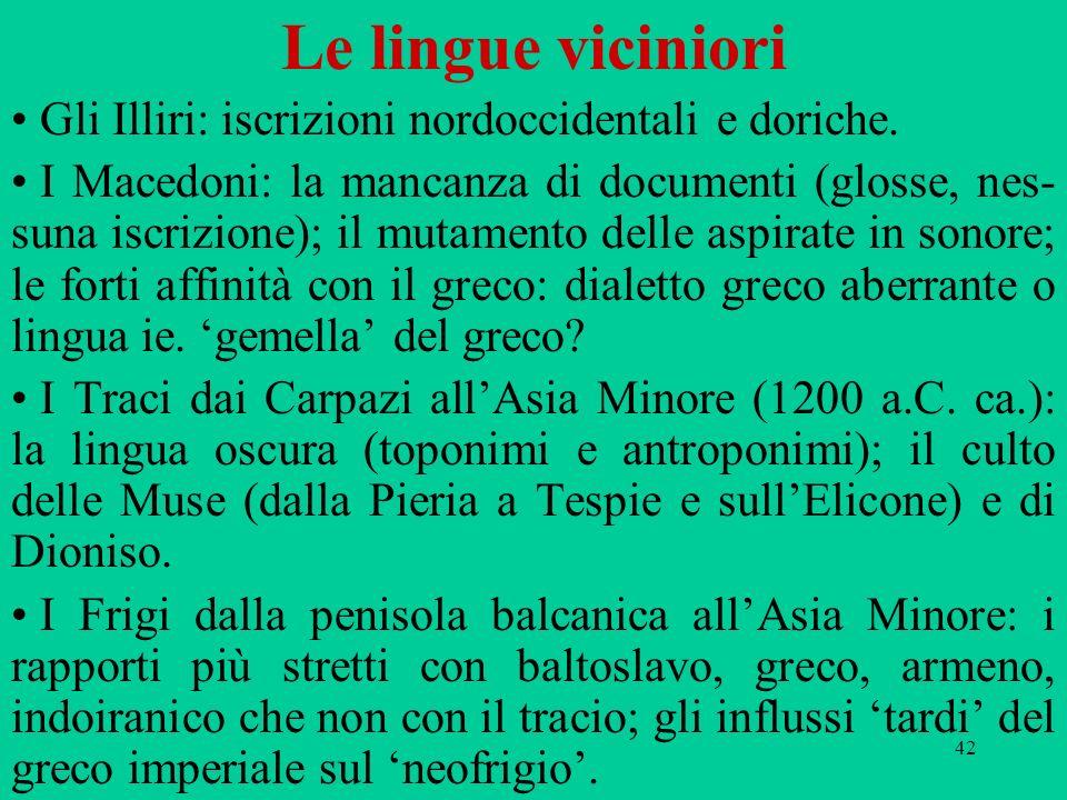 42 Le lingue viciniori Gli Illiri: iscrizioni nordoccidentali e doriche. I Macedoni: la mancanza di documenti (glosse, nes- suna iscrizione); il mutam