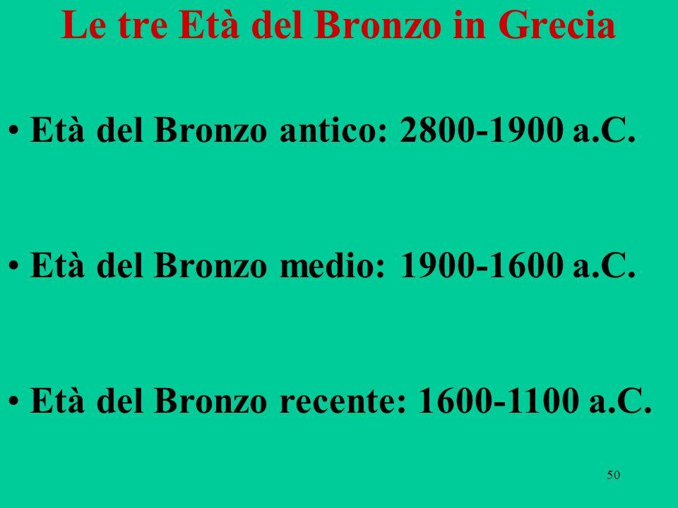 50 Le tre Età del Bronzo in Grecia Età del Bronzo antico: 2800-1900 a.C. Età del Bronzo medio: 1900-1600 a.C. Età del Bronzo recente: 1600-1100 a.C.