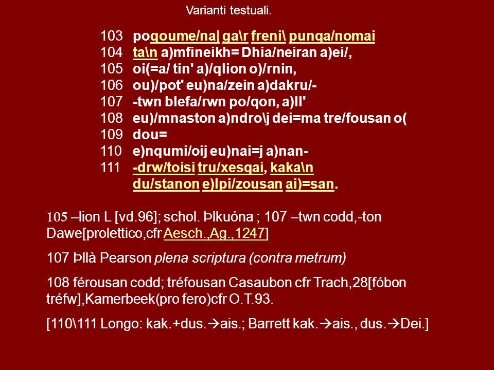 poqoume/na| ga\r freni\ punqa/nomai ta\n a)mfineikh= Dhia/neiran a)ei/, oi(=a/ tin a)/qlion o)/rnin, ou)/pot eu)na/zein a)dakru/- -twn blefa/rwn po/qon, a)ll eu)/mnaston a)ndro\j dei=ma tre/fousan o(do u= e)nqumi/oij eu)nai=j a)nan- -drw/toisi tru/xesqai, kaka\n du/stanon e)lpi/zousan ai)=san.