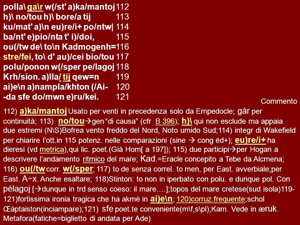 Strofe II polla\polla\ ga\r w(/st a)ka/mantoj h)\ no/tou h)\ bore/a tij ku/mat a)\n eu)re/i+ po/ntw| po/ntw| ba/nt ba/nt e)pio/nta t i)/doi, ou(/tw de\ to\n Kadmogenh= Kadmogenh= stre/fei, to\ d au)/cei bio/tou to\ polu/ponon w(/sper pe/lagoj Krh/sion.