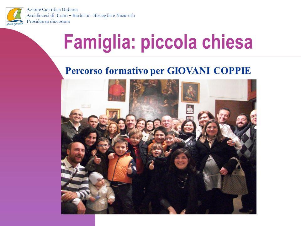Famiglia: piccola chiesa Percorso formativo per GIOVANI COPPIE Azione Cattolica Italiana Arcidiocesi di Trani – Barletta - Bisceglie e Nazareth Presid