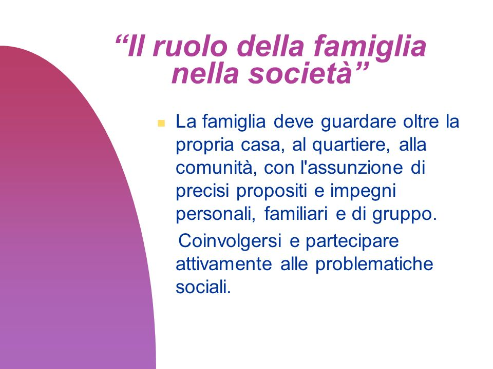 Il ruolo della famiglia nella società La famiglia deve guardare oltre la propria casa, al quartiere, alla comunità, con l'assunzione di precisi propos