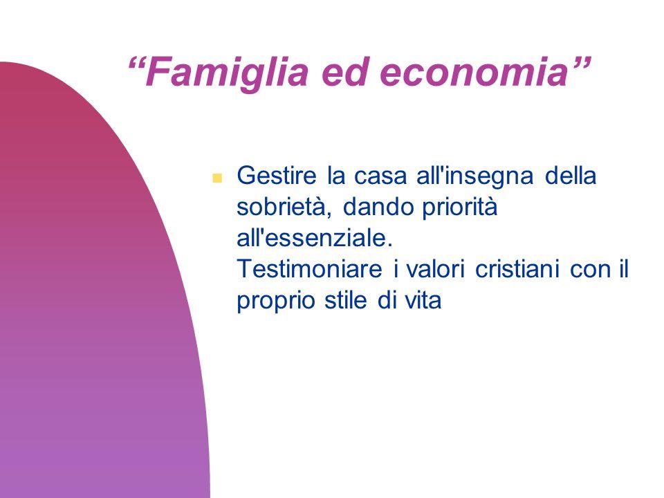 Famiglia ed economia Gestire la casa all'insegna della sobrietà, dando priorità all'essenziale. Testimoniare i valori cristiani con il proprio stile d