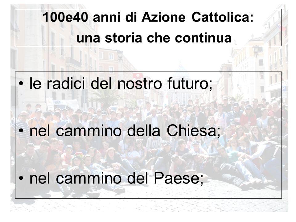 100e40 anni di Azione Cattolica: una storia che continua le radici del nostro futuro; nel cammino della Chiesa; nel cammino del Paese;