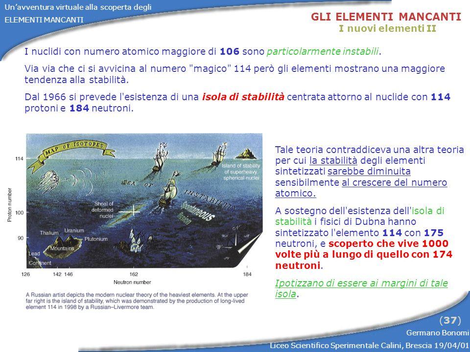 Unavventura virtuale alla scoperta degli ELEMENTI MANCANTI Germano Bonomi Liceo Scientifico Sperimentale Calini, Brescia 19/04/01 (37) GLI ELEMENTI MANCANTI I nuovi elementi II I nuclidi con numero atomico maggiore di 106 sono particolarmente instabili.