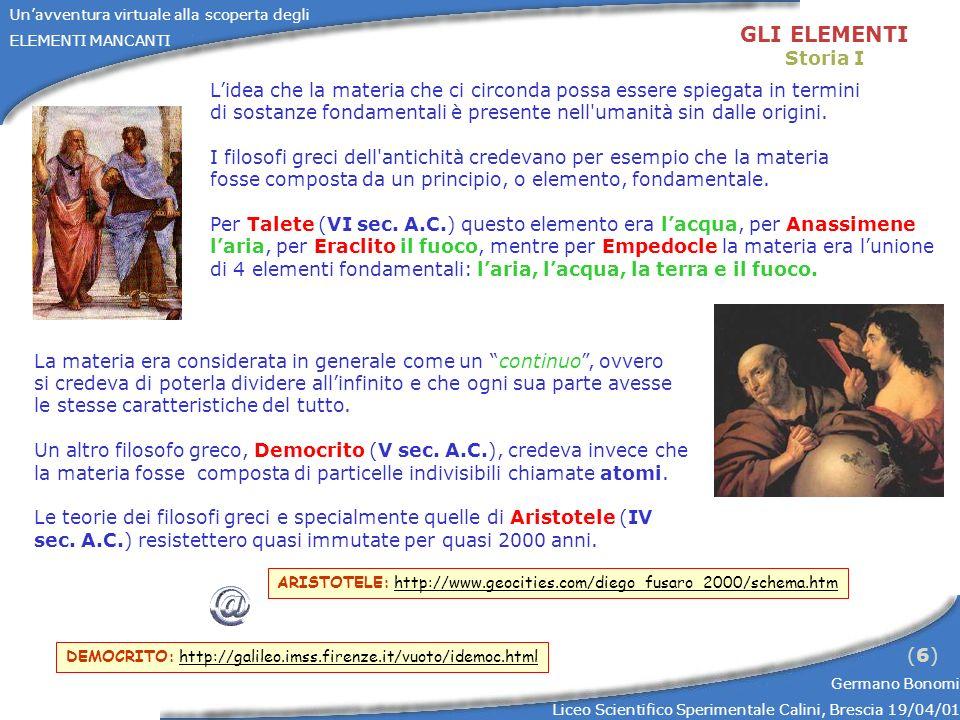 Unavventura virtuale alla scoperta degli ELEMENTI MANCANTI Germano Bonomi Liceo Scientifico Sperimentale Calini, Brescia 19/04/01 (7)(7) GLI ELEMENTI Storia II PARACELSO: http://www.esoteria.org/paracelso.htm ALCHIMIA:http://www.cronologia.it/mondo42a.htm http://www.chemsoc.org/viselements/pages/alchemist/alchemy.html Nel 16 o secolo nuove qualità degli elementi furono introdotte per spiegare le nuove trasformazioni chimiche scoperte.