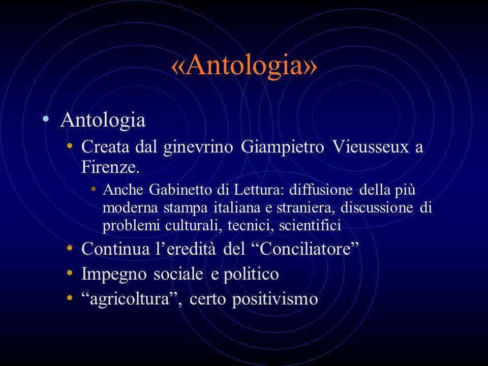 «Antologia» Antologia Creata dal ginevrino Giampietro Vieusseux a Firenze. Anche Gabinetto di Lettura: diffusione della più moderna stampa italiana e