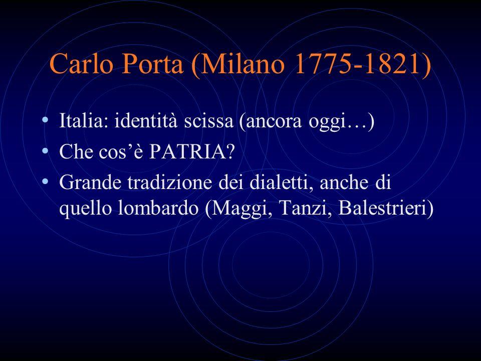 Carlo Porta (Milano 1775-1821) Italia: identità scissa (ancora oggi…) Che cosè PATRIA? Grande tradizione dei dialetti, anche di quello lombardo (Maggi