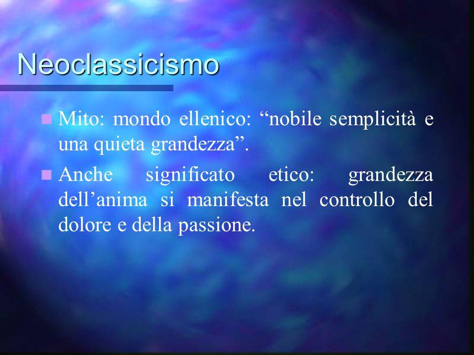 Neoclassicismo Mito: mondo ellenico: nobile semplicità e una quieta grandezza. Anche significato etico: grandezza dellanima si manifesta nel controllo