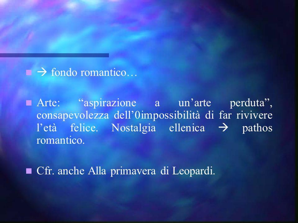 fondo romantico… Arte: aspirazione a unarte perduta, consapevolezza dell0impossibilità di far rivivere letà felice. Nostalgia ellenica pathos romantic