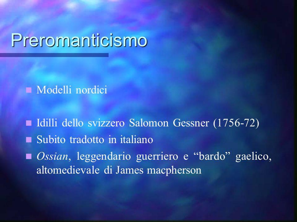 Preromanticismo Modelli nordici Idilli dello svizzero Salomon Gessner (1756-72) Subito tradotto in italiano Ossian, leggendario guerriero e bardo gael
