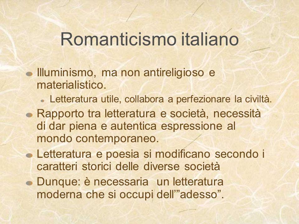 Romanticismo italiano Illuminismo, ma non antireligioso e materialistico. Letteratura utile, collabora a perfezionare la civiltà. Rapporto tra lettera