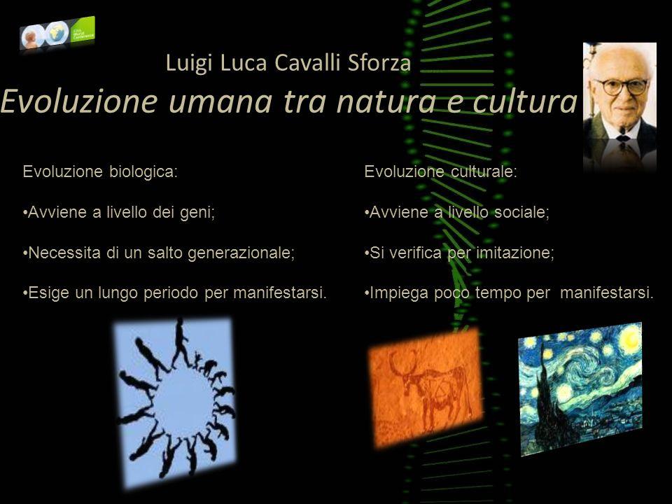 Luigi Luca Cavalli Sforza Evoluzione umana tra natura e cultura Evoluzione biologica: Avviene a livello dei geni; Necessita di un salto generazionale;